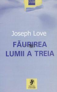 Faurirea lumii a treia - Teorii si teoreticieni ai subdezvoltarii in Romania si Brazilia - Joseph Love